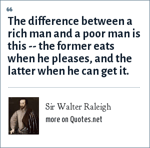 Sir Walter Raleigh: The difference between a rich man and a poor man is this -- the former eats when he pleases, and the latter when he can get it.