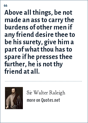 Sir Walter Raleigh: Above all things, be not made an ass to carry the burdens of other men if any friend desire thee to be his surety, give him a part of what thou has to spare if he presses thee further, he is not thy friend at all.