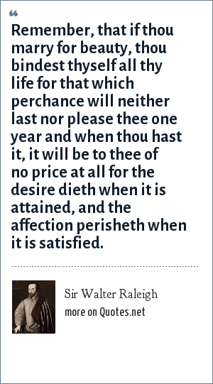 Sir Walter Raleigh: Remember, that if thou marry for beauty, thou bindest thyself all thy life for that which perchance will neither last nor please thee one year and when thou hast it, it will be to thee of no price at all for the desire dieth when it is attained, and the affection perisheth when it is satisfied.