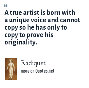 Radiquet: A true artist is born with a unique voice and cannot copy so he has only to copy to prove his originality.