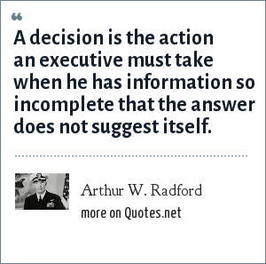 Arthur W. Radford: A decision is the action an executive must take when he has information so incomplete that the answer does not suggest itself.