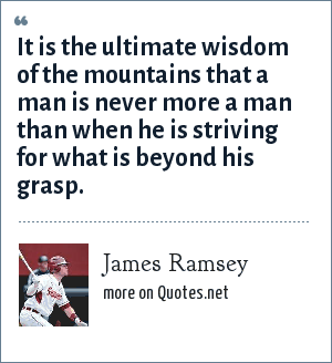 James Ramsey: It is the ultimate wisdom of the mountains that a man is never more a man than when he is striving for what is beyond his grasp.