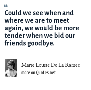 Marie Louise De La Ramee: Could we see when and where we are to meet again, we would be more tender when we bid our friends goodbye.