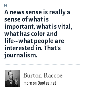 Burton Rascoe: A news sense is really a sense of what is important, what is vital, what has color and life--what people are interested in. That's journalism.