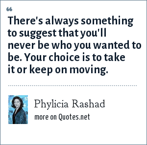Phylicia Rashad: There's always something to suggest that you'll never be who you wanted to be. Your choice is to take it or keep on moving.
