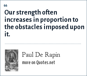 Paul De Rapin: Our strength often increases in proportion to the obstacles imposed upon it.