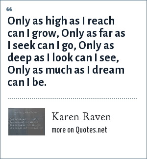 Karen Raven: Only as high as I reach can I grow, Only as far as I seek can I go, Only as deep as I look can I see, Only as much as I dream can I be.