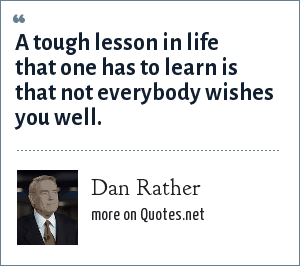 Dan Rather: A tough lesson in life that one has to learn is that not everybody wishes you well.