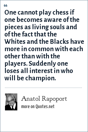Anatol Rapoport: One cannot play chess if one becomes aware of the pieces as living souls and of the fact that the Whites and the Blacks have more in common with each other than with the players. Suddenly one loses all interest in who will be champion.