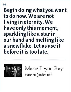 Marie Beyon Ray: Begin doing what you want to do now. We are not living in eternity. We have only this moment, sparkling like a star in our hand and melting like a snowflake. Let us use it before it is too late.