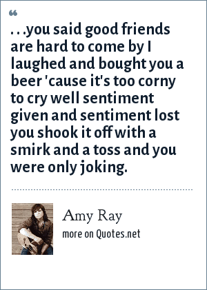 Amy Ray: . . .you said good friends are hard to come by I laughed and bought you a beer 'cause it's too corny to cry well sentiment given and sentiment lost you shook it off with a smirk and a toss and you were only joking.