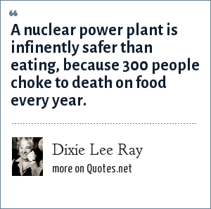 Dixie Lee Ray: A nuclear power plant is infinently safer than eating, because 300 people choke to death on food every year.