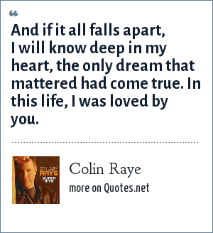 Colin Raye: And if it all falls apart, I will know deep in my heart, the only dream that mattered had come true. In this life, I was loved by you.