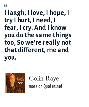 Colin Raye: I laugh, I love, I hope, I try I hurt, I need, I fear, I cry. And I know you do the same things too, So we're really not that different, me and you.