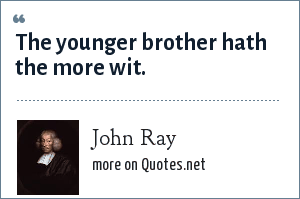 John Ray: The younger brother hath the more wit.