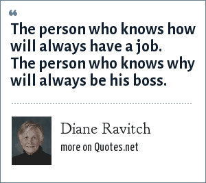 Diane Ravitch: The person who knows how will always have a job. The person who knows why will always be his boss.
