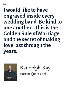 Randolph Ray: I would like to have engraved inside every wedding band 'Be kind to one another.' This is the Golden Rule of Marriage and the secret of making love last through the years.