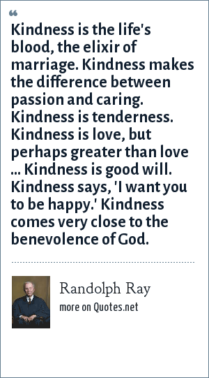 Randolph Ray: Kindness is the life's blood, the elixir of marriage. Kindness makes the difference between passion and caring. Kindness is tenderness. Kindness is love, but perhaps greater than love ... Kindness is good will. Kindness says, 'I want you to be happy.' Kindness comes very close to the benevolence of God.