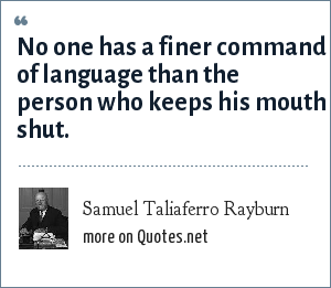Samuel Taliaferro Rayburn: No one has a finer command of language than the person who keeps his mouth shut.