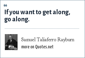 Samuel Taliaferro Rayburn: If you want to get along, go along.