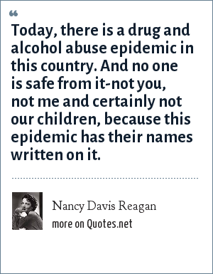Nancy Davis Reagan: Today, there is a drug and alcohol abuse epidemic in this country. And no one is safe from it-not you, not me and certainly not our children, because this epidemic has their names written on it.