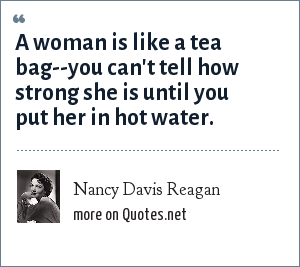 Nancy Davis Reagan: A woman is like a tea bag--you can't tell how strong she is until you put her in hot water.