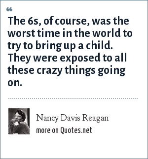 Nancy Davis Reagan: The 6s, of course, was the worst time in the world to try to bring up a child. They were exposed to all these crazy things going on.