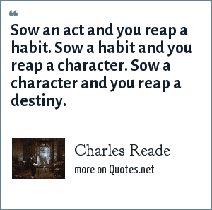 Charles Reade: Sow an act and you reap a habit. Sow a habit and you reap a character. Sow a character and you reap a destiny.