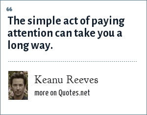 Keanu Reeves: The simple act of paying attention can take you a long way.