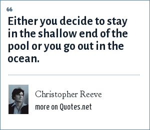 Christopher Reeve: Either you decide to stay in the shallow end of the pool or you go out in the ocean.