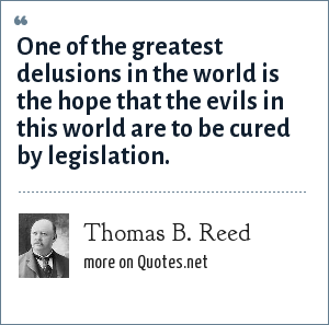 Thomas B. Reed: One of the greatest delusions in the world is the hope that the evils in this world are to be cured by legislation.