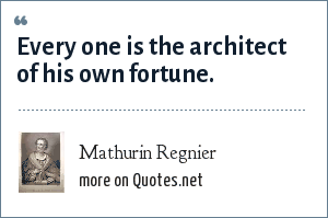 Mathurin Regnier: Every one is the architect of his own fortune.