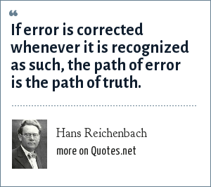 Hans Reichenbach: If error is corrected whenever it is recognized as such, the path of error is the path of truth.