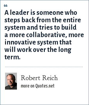 Robert Reich: A leader is someone who steps back from the entire system and tries to build a more collaborative, more innovative system that will work over the long term.