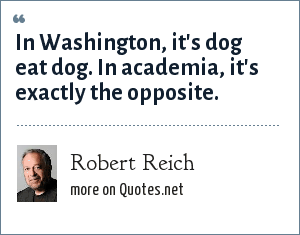 Robert Reich: In Washington, it's dog eat dog. In academia, it's exactly the opposite.