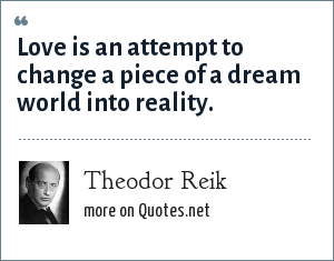 Theodor Reik: Love is an attempt to change a piece of a dream world into reality.