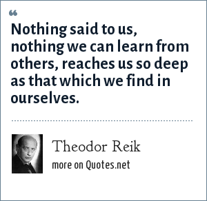 Theodor Reik: Nothing said to us, nothing we can learn from others, reaches us so deep as that which we find in ourselves.