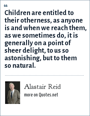 Alastair Reid: Children are entitled to their otherness, as anyone is and when we reach them, as we sometimes do, it is generally on a point of sheer delight, to us so astonishing, but to them so natural.