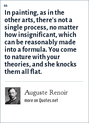 Auguste Renoir: In painting, as in the other arts, there's not a single process, no matter how insignificant, which can be reasonably made into a formula. You come to nature with your theories, and she knocks them all flat.