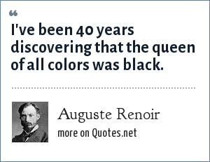 Auguste Renoir: I've been 40 years discovering that the queen of all colors was black.