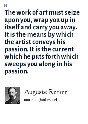 Auguste Renoir: The work of art must seize upon you, wrap you up in itself and carry you away. It is the means by which the artist conveys his passion. It is the current which he puts forth which sweeps you along in his passion.