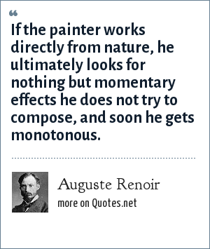 Auguste Renoir: If the painter works directly from nature, he ultimately looks for nothing but momentary effects he does not try to compose, and soon he gets monotonous.