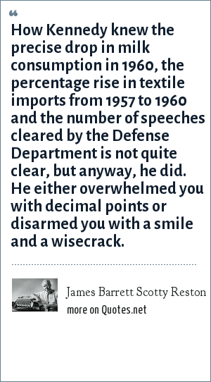 James Barrett Scotty Reston: How Kennedy knew the precise drop in milk consumption in 1960, the percentage rise in textile imports from 1957 to 1960 and the number of speeches cleared by the Defense Department is not quite clear, but anyway, he did. He either overwhelmed you with decimal points or disarmed you with a smile and a wisecrack.