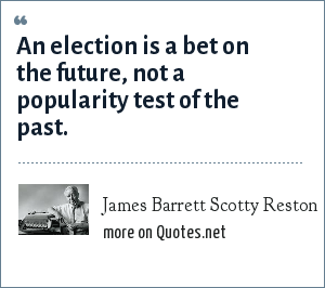 James Barrett Scotty Reston: An election is a bet on the future, not a popularity test of the past.