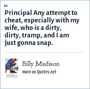 Billy Madison: Principal Any attempt to cheat, especially with my wife, who is a dirty, dirty, tramp, and I am just gonna snap.