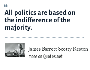 James Barrett Scotty Reston: All politics are based on the indifference of the majority.