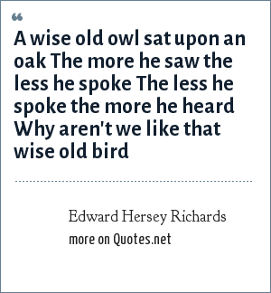 Edward Hersey Richards: A wise old owl sat upon an oak The more he saw the less he spoke The less he spoke the more he heard Why aren't we like that wise old bird