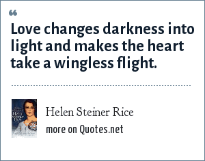 Helen Steiner Rice: Love changes darkness into light and makes the heart take a wingless flight.