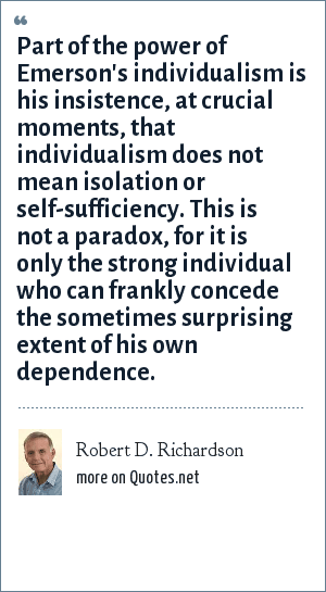 Robert D. Richardson: Part of the power of Emerson's individualism is his insistence, at crucial moments, that individualism does not mean isolation or self-sufficiency. This is not a paradox, for it is only the strong individual who can frankly concede the sometimes surprising extent of his own dependence.