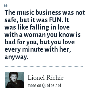 Lionel Richie: The music business was not safe, but it was FUN. It was like falling in love with a woman you know is bad for you, but you love every minute with her, anyway.